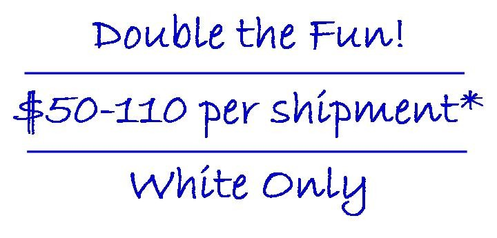 Double the fun! $50-110 per shipment* - White Only