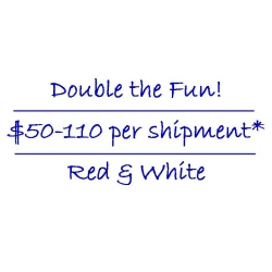 Double the fun! $50-110 per shipment* - Red & Whites