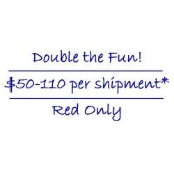 Double the fun! $50-110 per shipment* - Red Only